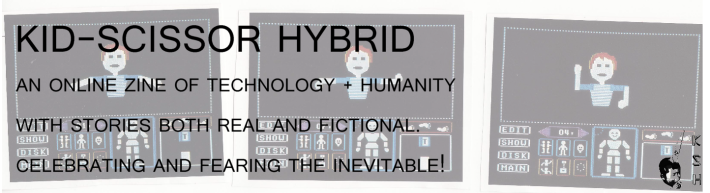 Kid-Scissor Hybrid: An online zine of humanity + technology with stories both real and fictional. Celebrating and fearing the inevitable!